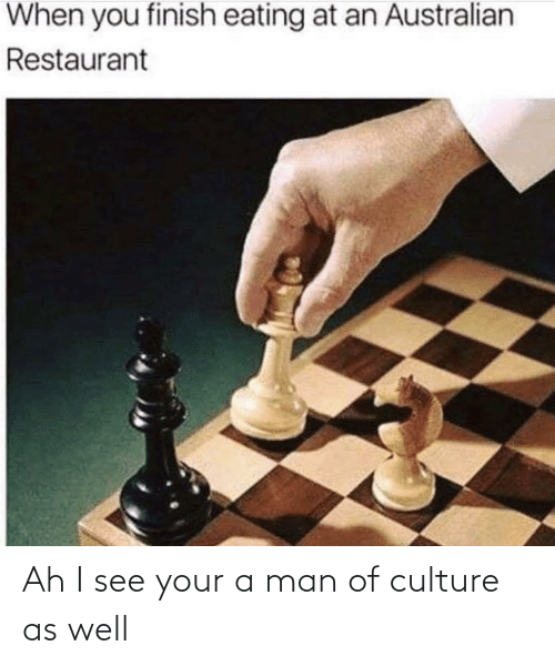 culture: Ah I see your a man of culture as well