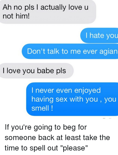 "i love you babe: Ah no pls actually love u  not him!  I hate you  Don't talk to me ever agian  I love you babe pls  I never even enjoyed  having sex with you, you  Smell If you're going to beg for someone back at least take the time to spell out ""please"""