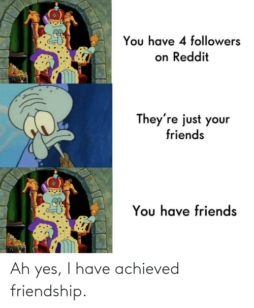 Ah: Ah yes, I have achieved friendship.