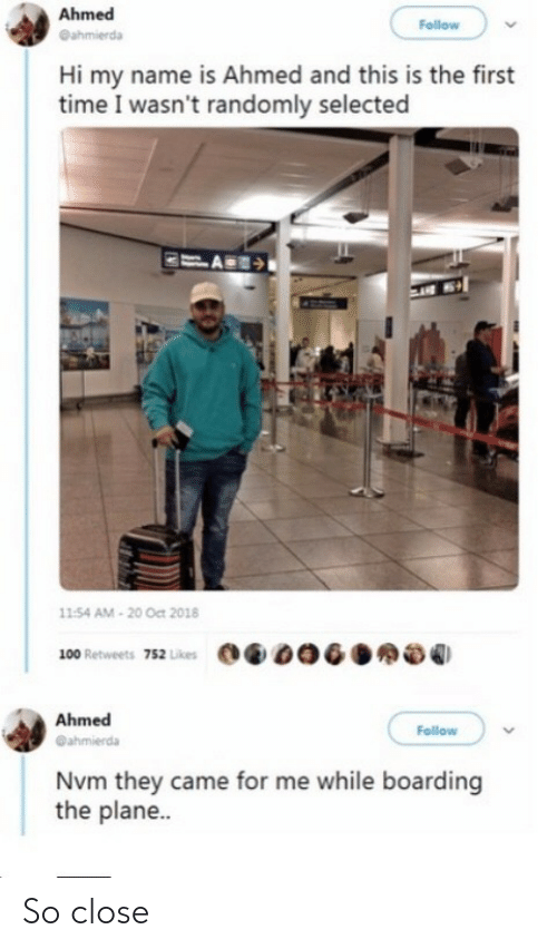 follow: Ahmed  Follow  @ahmierda  Hi my name is Ahmed and this is the first  time I wasn't randomly selected  11:54 AM - 20 Oct 2018  100 Retweets 752 Likes  Ahmed  Follow  @ahmierda  Nvm they came for me while boarding  the plane.. So close
