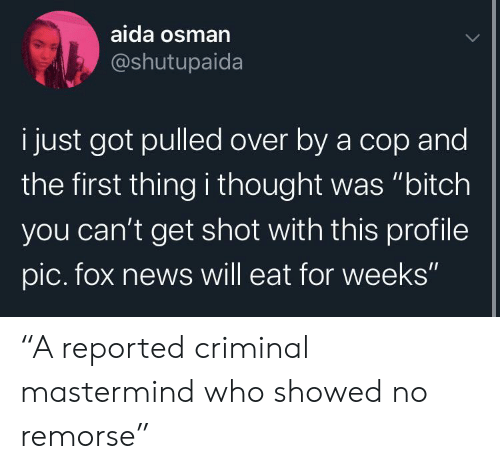 """Cant Get: aida osman  @shutupaida  i just got pulled over by a cop and  the first thing i thought was """"bitch  you can't get shot with this profile  pic. fox news will eat for weeks"""" """"A reported criminal mastermind who showed no remorse"""""""