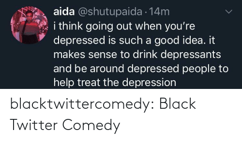 Going Out: aida @shutupaida 14m  i think going out when you're  depressed is such a good idea. it  makes sense to drink depressants  and be around depressed people to  help treat the depression blacktwittercomedy:  Black Twitter Comedy