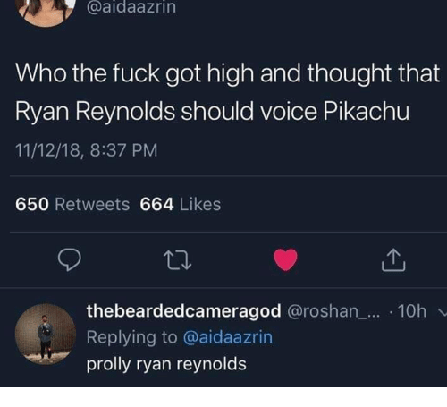 Pikachu, Ryan Reynolds, and Fuck: @aidaazrin  Who the fuck got high and thought that  Ryan Reynolds should voice Pikachu  11/12/18, 8:37 PM  650 Retweets 664 Likes  thebeardedcameragod @roshan_... .10h  Replying to @aidaazrin  prolly ryan reynolds