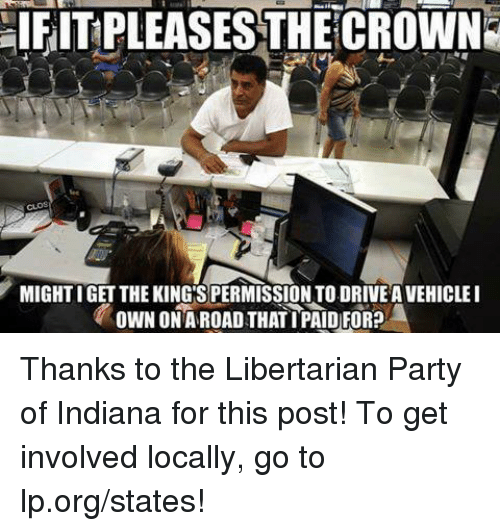 Libertarianism: aIFITPLEASESTHECROWN  MIGHTIGET THE KING SPERMISSIONTO.DRIVEAVEHICLEI  OWN ONA ROAD THATIPAID)FOR? Thanks to the Libertarian Party of Indiana for this post! To get involved locally, go to lp.org/states!