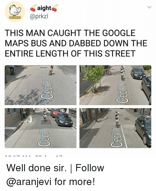 Dabbed: aight  n @prkzl  THIS MAN CAUGHT THE GOOGLE  MAPS BUS AND DABBED DOWN THE  ENTIRE LENGTH OF THIS STREET Well done sir.   Follow @aranjevi for more!