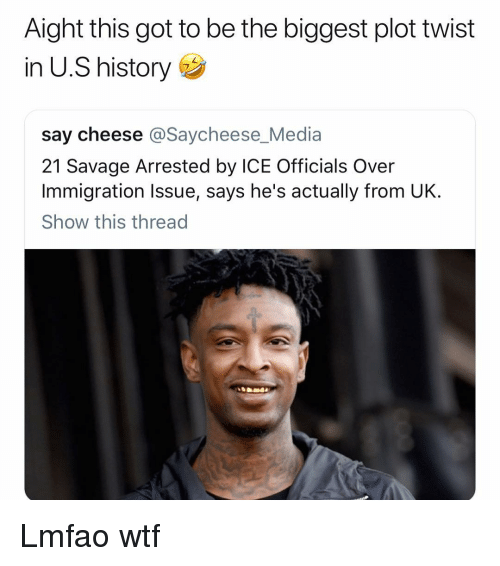 Funny, Savage, and Wtf: Aight this got to be the biggest plot twist  in U.S history  say cheese @Saycheese_Media  21 Savage Arrested by ICE Officials Over  Immigration Issue, says he's actually from UK.  Show this thread Lmfao wtf