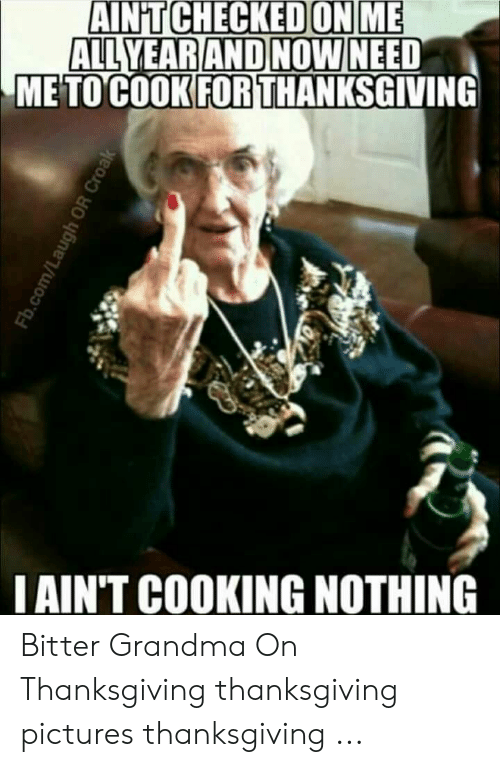 Grandma, Thanksgiving, and fb.com: AIN'T CHECKEDON ME  ALL YEAR AND NOW NEED  METO COOK FOR THANKSGIVING  I AIN'T COOKING NOTHING  Fb.com/L  OR Croak Bitter Grandma On Thanksgiving thanksgiving pictures thanksgiving ...