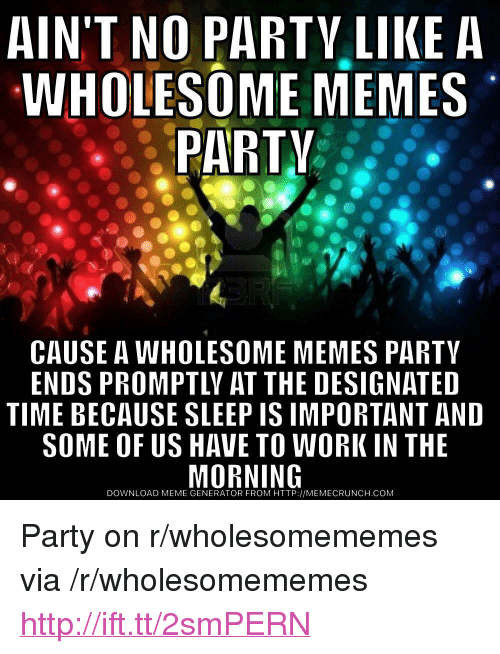"""meme generator: AIN'T NO PARTV LIKE A  WHOLESOME MEMES  PARTV  CAUSE A WHOLESOME MEMES PARTY  ENDS PROMPTLY AT THE DESIGNATED  TIME BECAUSE SLEEP IS IMPORTANT AND  SOME OF US HAVE TO WORK IN THE  DOWNLOAD MEME GENERATOR FROM HTTP://MEMECRUNCH.COM <p>Party on r/wholesomememes via /r/wholesomememes <a href=""""http://ift.tt/2smPERN"""">http://ift.tt/2smPERN</a></p>"""