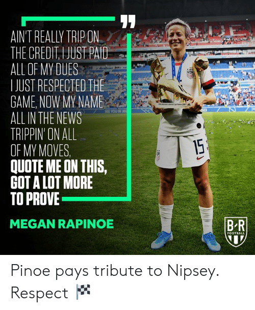 Football, Megan, and News: AIN'T REALLY TRIP ON  THE CREDIT, I JUST PAID  ALL OF MY DUES  IJUST RESPECTED THE  GAME, NOW MY NAME  ALL IN THE NEWS  TRIPPIN' ON ALL  OF MY MOVES  QUOTE ME ON THIS,  GOT A LOT MORE  TO PROVE  USA  FEA Won eCence 20  SEE YOU IN 20  15  BR  MEGAN RAPINOE  FOOTBALL Pinoe pays tribute to Nipsey.  Respect 🏁