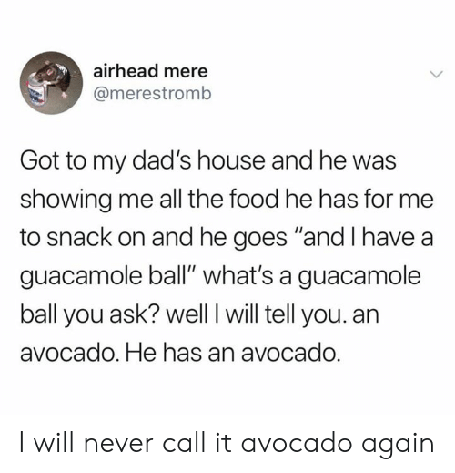 "Food, Guacamole, and Avocado: airhead mere  @merestromb  Got to my dad's house and he was  showing me all the food he has for me  to snack on and he goes ""and I have a  guacamole ball"" what's a guacamole  ball you ask? well I will tell you. an  avocado. He has an avocado. I will never call it avocado again"
