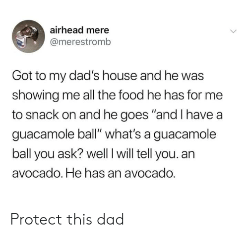 "Dad, Dank, and Food: airhead mere  @merestromb  Got to my dad's house and he was  showing me all the food he has for me  to snack on and he goes ""and I have a  guacamole ball"" what's a guacamole  ball you ask? well I will tell you. an  avocado. He has an avocado. Protect this dad"