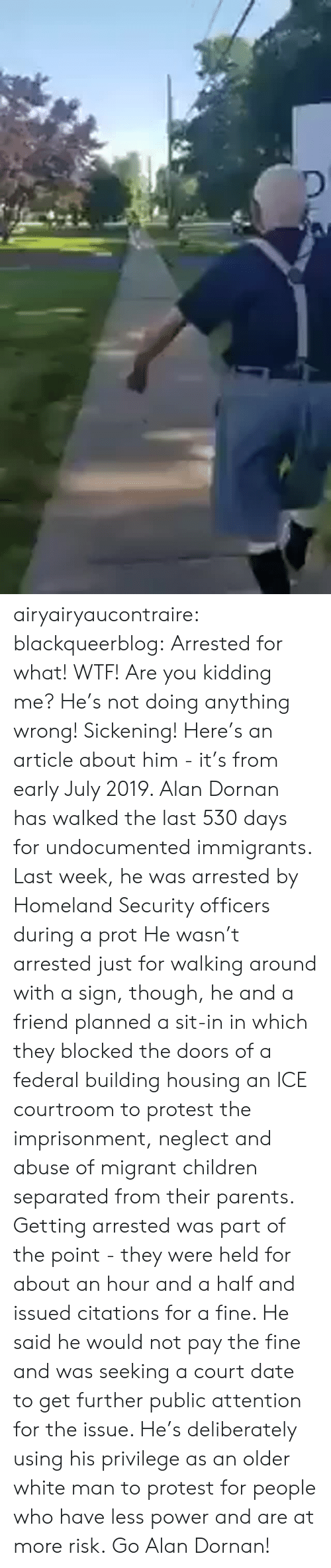 at-peace: airyairyaucontraire:  blackqueerblog:  Arrested for what! WTF! Are you kidding me? He's not doing anything wrong! Sickening!  Here's an article about him - it's from early July 2019.  Alan Dornan has walked the last 530 days for undocumented immigrants. Last week, he was arrested by Homeland Security officers during a prot He wasn't arrested just for walking around with a sign, though, he and a friend planned a sit-in in which they blocked the doors of a federal building housing an ICE courtroom to protest the imprisonment, neglect and abuse of migrant children separated from their parents.  Getting arrested was part of the point - they were held for about an hour and a half and issued citations for a fine. He said he would not pay the fine and was seeking a court date to get further public attention for the issue.  He's deliberately using his privilege as an older white man to protest for people who have less power and are at more risk. Go Alan Dornan!