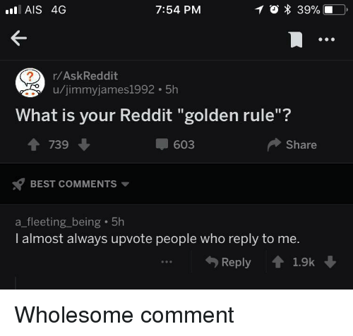 """ais: AIS 4G  7:54 PM  r/AskReddit  u/jimmyjames1992 5h  What is your Reddit """"golden rule""""?  1 739  603  Share  BEST COMMENTS  a_fleeting_being 5h  I almost always upvote people who reply to me.  Reply 1.9k <p>Wholesome comment</p>"""