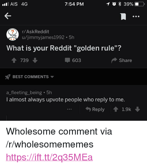 """ais: AIS 4G  7:54 PM  r/AskReddit  u/jimmyjames1992 5h  What is your Reddit """"golden rule""""?  1 739  603  Share  BEST COMMENTS  a_fleeting_being 5h  I almost always upvote people who reply to me.  Reply 1.9k <p>Wholesome comment via /r/wholesomememes <a href=""""https://ift.tt/2q35MEa"""">https://ift.tt/2q35MEa</a></p>"""