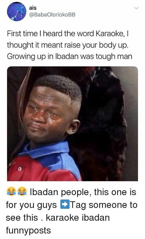 ais: ais  @BabaOloriokoBB  First time I heard the word Karaoke, I  thought it meant raise your body up.  Growing up in Ibadan was tough man 😂😂 Ibadan people, this one is for you guys ➡Tag someone to see this . karaoke ibadan funnyposts