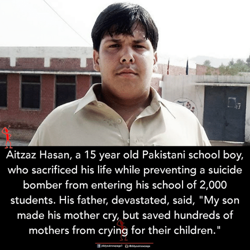 """Bomber: Aitzaz Hasan, a 15 year old Pakistani school boy,  who sacrificed his life while preventing a suicide  bomber from entering his school of 2,000  students. His father, devastated, said, """"My son  made his mother cry, but saved hundreds of  mothers from crying for their children."""""""