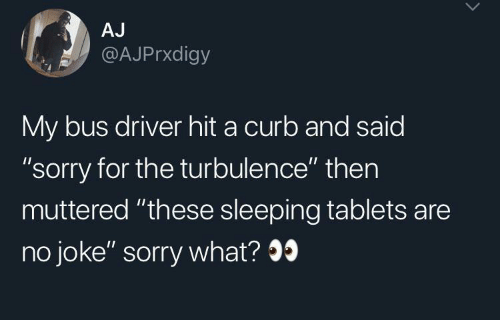 """Sorry, Tablets, and Sleeping: AJ  @AJPrxdigy  My bus driver hit a curb and said  """"sorry for the turbulence"""" then  muttered """"these sleeping tablets are  no joke"""" sorry what?9"""
