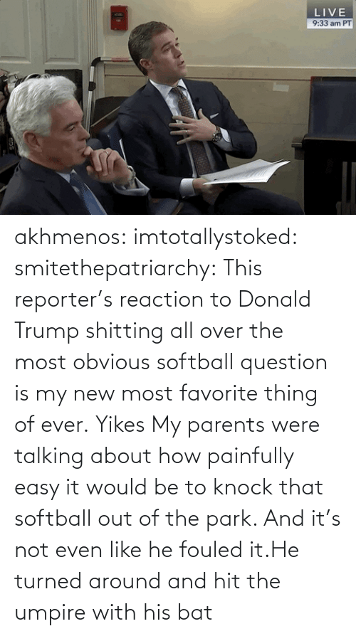 Trump: akhmenos:  imtotallystoked:  smitethepatriarchy:  This reporter's reaction to Donald Trump shitting all over the most obvious softball question is my new most favorite thing of ever.   Yikes  My parents were talking about how painfully easy it would be to knock that softball out of the park. And it's not even like he fouled it.He turned around and hit the umpire with his bat