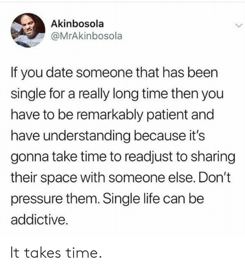 Life, Pressure, and Date: Akinbosola  @MrAkinbosola  If you date someone that has been  single for a really long time then you  have to be remarkably patient and  have understanding because it's  gonna take time to readjust to sharing  their space with someone else. Don't  pressure them. Single life can be  addictive. It takes time.