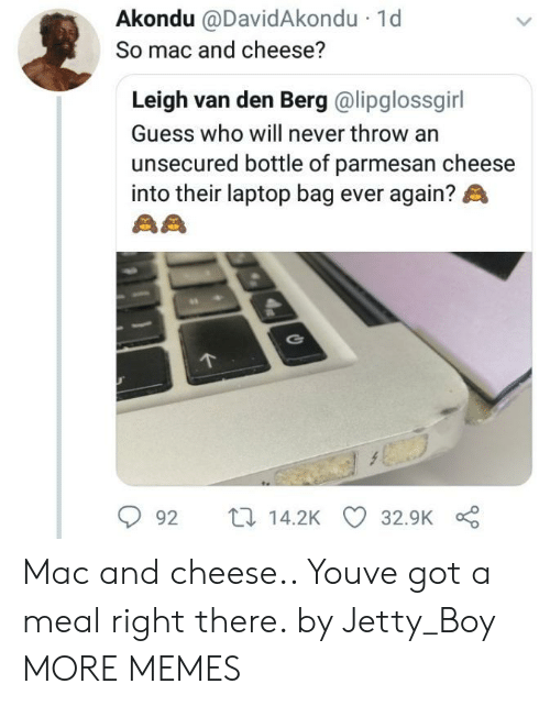 Dank, Memes, and Target: Akondu @DavidAkondu  So mac and cheese?  1d  Leigh van den Berg @lipglossgirl  Guess who will never throw an  unsecured bottle of parmesan cheese  into their laptop bag ever again?  92 t14.2K 32.9K Mac and cheese.. Youve got a meal right there. by Jetty_Boy MORE MEMES