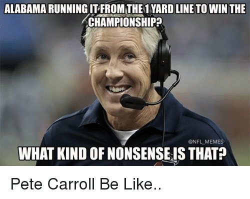 Pete Carroll: ALABAMA RUNNING ITFROM THE1 YARD LINE TOWIN THE  ACHAMPIONSHIP  ONFL MEMES  WHAT KIND OFNONSENSEIS THAT Pete Carroll Be Like..