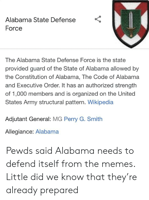 Memes, Wikipedia, and Army: Alabama State Defense  Force  The Alabama State Defense Force is the state  provided guard of the State of Alabama allowed by  the Constitution of Alabama, The Code of Alabama  and Executive Order. It has an authorized strength  of 1,000 members and is organized on the United  States Army structural pattern. Wikipedia  Adjutant General: MG Perry G. Smith  Allegiance: Alabama Pewds said Alabama needs to defend itself from the memes. Little did we know that they're already prepared