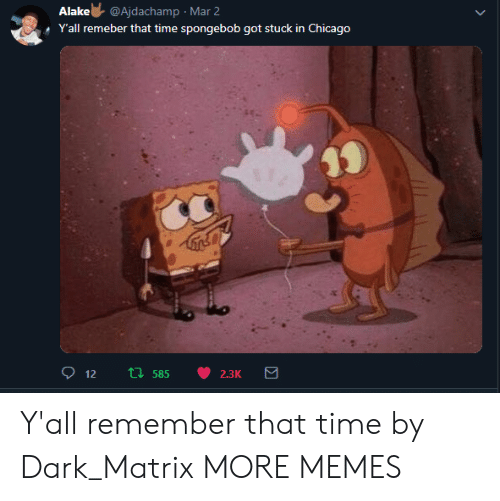 Chicago, Dank, and Memes: Alake@Ajdachamp Mar 2  YIall remeber thatt  ponebob got stuck in Chicago  i膿 Y'all remember that time by Dark_Matrix MORE MEMES
