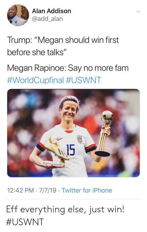 """Megan: Alan Addison  @add_alan  Trump: """"Megan should win first  before she talks""""  Megan Rapinoe: Say no more fam  #WorldCupfinal #USWNT  15  A narens  12:42 PM 7/7/19 Twitter for iPhone Eff everything else, just win! #USWNT"""