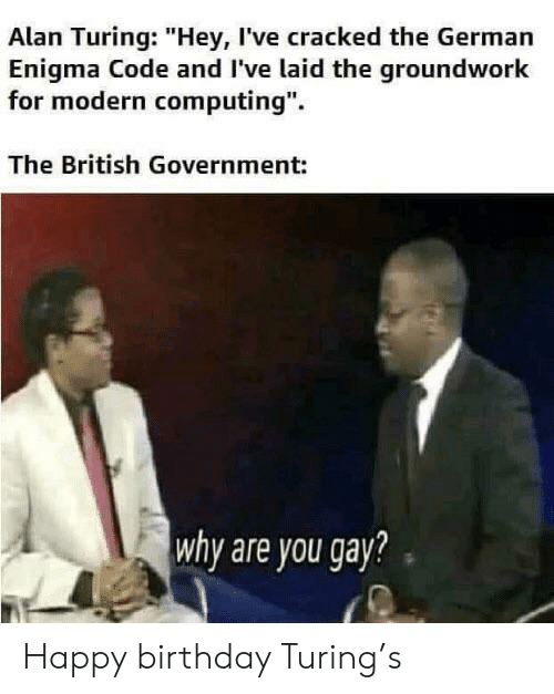 """computing: Alan Turing: """"Hey, I've cracked the German  Enigma Code and I've laid the groundwork  for modern computing"""".  The British Government:  why are you gay? Happy birthday Turing's"""