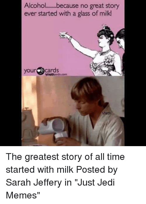 "Jedi, Memes, and Star Wars: Alcoh.o....because no great story  ever started with a glass of milk  yourgecards  eth The greatest story of all time started with milk  Posted by Sarah Jeffery in ""Just Jedi Memes"""