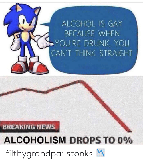 Stonks: ALCOHOL IS GAY  BECAUSE WHEN  YOU'RE DRUNK, YOU  CAN'T THINK STRAIGHT  BREAKING NEWS  ALCOHOLISM DROPS TO 0% filthygrandpa:  stonks 📉