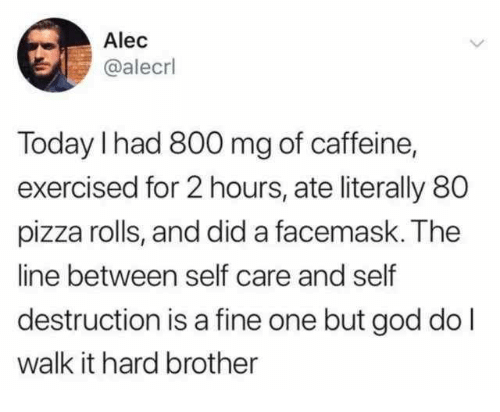 God, Pizza, and Today: Alec  @alecrl  Today I had 800 mg of caffeine,  exercised for 2 hours, ate literally 80  pizza rolls, and did a facemask. The  line between self care and self  destruction is a fine one but god do l  walk it hard brother