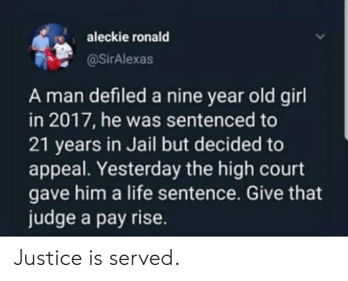 In 2017: aleckie ronald  @SirAlexas  A man defiled a nine year old girl  in 2017, he was sentenced to  21 years in Jail but decided to  appeal. Yesterday the high court  gave him a life sentence. Give that  judge a pay rise. Justice is served.