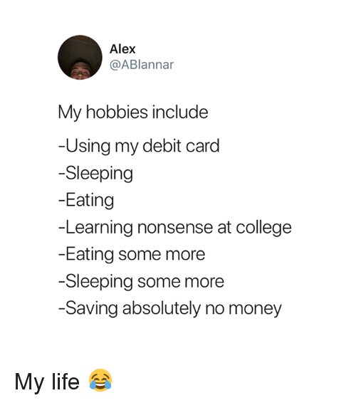 College, Life, and Money: Alex  @ABlannar  My hobbies include  Using my debit card  -Sleeping  -Eating  -Learning nonsense at college  -Eating some more  -Sleeping some more  -Saving absolutely no money My life 😂