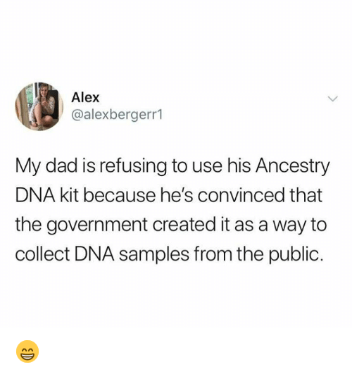 Dad, Memes, and Ancestry: Alex  @alexbergerr1  My dad is refusing to use his Ancestry  DNA kit because he's convinced that  the government created it as a way to  collect DNA samples from the public. 😁