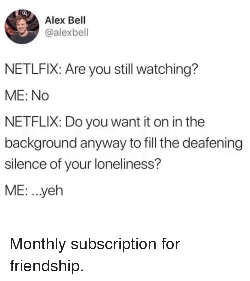 Monthly: Alex Bell  @alexbell  NETLFIX: Are you still watching?  ME: No  NETFLIX: Do you want it on in the  background anyway to fill the deafening  silence of your loneliness?  ME: ..yeh Monthly subscription for friendship.