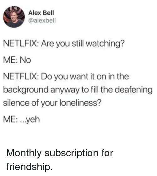 Monthly: Alex Bell  @alexbell  NETLFIX: Are you still watching?  ME: No  NETFLIX: Do you want it on in the  background anyway to fill the deafening  silence of your loneliness?  ME: .yeh Monthly subscription for friendship.