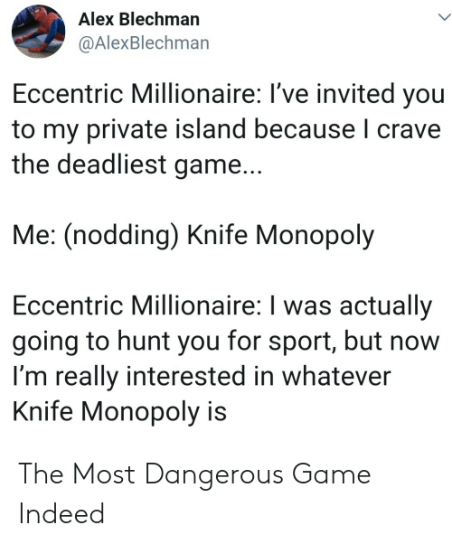 Monopoly, Game, and Indeed: Alex Blechman  @AlexBlechman  Eccentric Millionaire: I've invited you  to my private island because I crave  the deadliest game...  Me: (nodding) Knife Monopoly  Eccentric Millionaire: I was actually  going to hunt you for sport, but now  I'm really interested in whatever  Knife Monopoly is The Most Dangerous Game Indeed