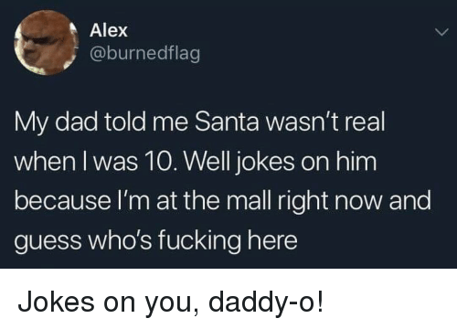 You Daddy: Alex  @burnedflag  My dad told me Santa wasn't real  when I was 10. Well jokes on him  because l'm at the mall right now and  guess who's fucking here Jokes on you, daddy-o!