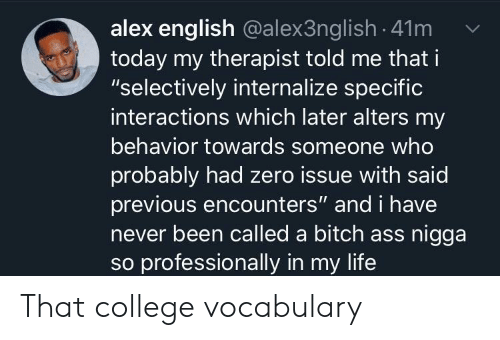 """vocabulary: alex english @alex3ng lish -41m  today my therapist told me that i  """"selectively internalize specific  interactions which later alters my  behavior towards someone who  probably had zero issue with said  previous encounters"""" and i have  never been called a bitch ass nigga  so professionally in my life That college vocabulary"""