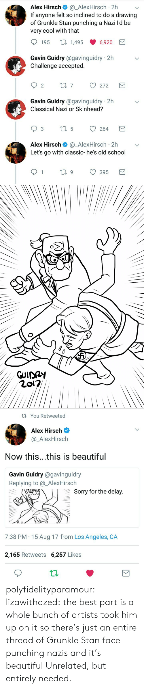 Beautiful, School, and Sorry: Alex Hirsch@_AlexHirsch 2h  If anyone felt so inclined to do a drawing  of Grunkle Stan punching a Nazi l'd be  very cool with that  195 t 14956,920  Gavin Guidry @gavinguidry 2h  Challenge accepted.  Gavin Guidry @gavinguidry 2h  Classical Nazi or Skinhead?  Alex Hirsch@_AlexHirsch 2hv  Let's go with classic- he's old school  1  ti9 395   You Retweeted  Alex Hirsch  @_AlexHirsch  Now this...this is beautiful  Gavin Guidry @gavinguidry  Replying to @_AlexHirsch  Sorry for the delav  7:38 PM 15 Aug 17 from Los Angeles, CA  2,165 Retweets 6,257 Likes polyfidelityparamour:  lizawithazed: the best part is a whole bunch of artists took him up on it so there's just an entire thread of Grunkle Stan face-punching nazis and it's beautiful  Unrelated, but entirely needed.