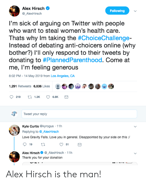 Disappointed, Love, and Twitter: Alex Hirsch  Following  @_AlexHirsch  I'm sick of arguing on Twitter with people  who want to steal women's health care.  Thats why Im taking the #ChoiceChallenge-  Instead of debating anti-choicers online (why  bother?) l'll only respond to their tweets by  donating to #PlannedParenthood. Come at  me, l'm feeling generous  8:02 PM 14 May 2019 from Los Angeles, CA  :也  1,291 Retweets 6,836 Likes  219 13K 6.8K  Tweet your reply  Kyle Curtis @kyrogus 11h  Replying to@_AlexHirsch  Love Gravity Falls. Love you in general. Disappointed by your side on this:/  51  Alex Hirsch_AlexHirsch 11h  Thank you for your donation Alex Hirsch is the man!