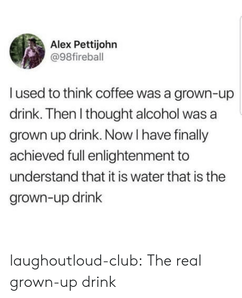 Club, Tumblr, and Alcohol: Alex Pettijohn  @98fireball  I used to think coffee was a grown-up  drink. Then l thought alcohol was a  grown up drink. Now I have finally  achieved full enlightenment to  understand that it is water that is the  grown-up drink laughoutloud-club:  The real grown-up drink