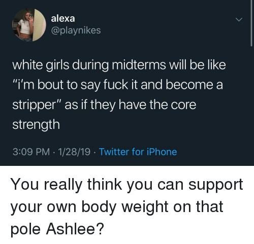 """stripper: alexa  @playnikes  white girls during midterms will be like  i'm bout to say fuck it and become a  stripper"""" as if they have the core  strength  3:09 PM-1/28/19 Twitter for iPhone You really think you can support your own body weight on that pole Ashlee?"""