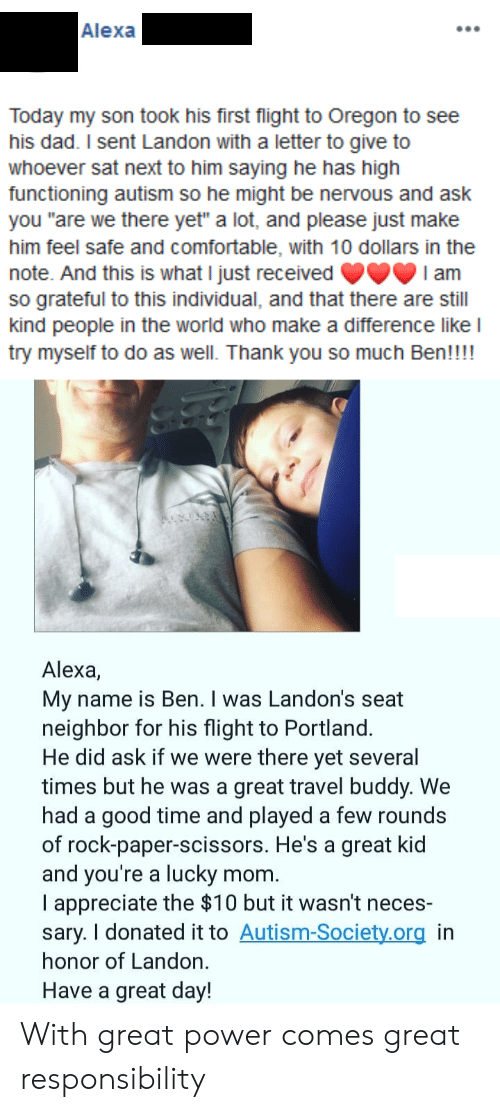 "landon: Alexa  Today my son took his first flight to Oregon to see  his dad. I sent Landon with a letter to give to  whoever sat next to him saying he has high  functioning autism so he might be nervous and ask  you ""are we there yet"" a lot, and please just make  him feel safe and comfortable, with 10 dollars in the  note. And this is what I just received  so grateful to this individual, and that there are still  kind people in the world who make a difference like l  try myself to do as well. Thank you so much Ben!!!!  I am  Alexa,  My name is Ben. I was Landon's seat  neighbor for his flight to Portland.  He did ask if we were there yet several  times but he was a great travel buddy. We  had a good time and played a few rounds  of rock-paper-scissors. He's a great kid  and you're a lucky  I appreciate the $10 but it wasn't neces-  sary. I donated it to Autism-Society.org in  honor of Landon.  mom.  Have a great day! With great power comes great responsibility"