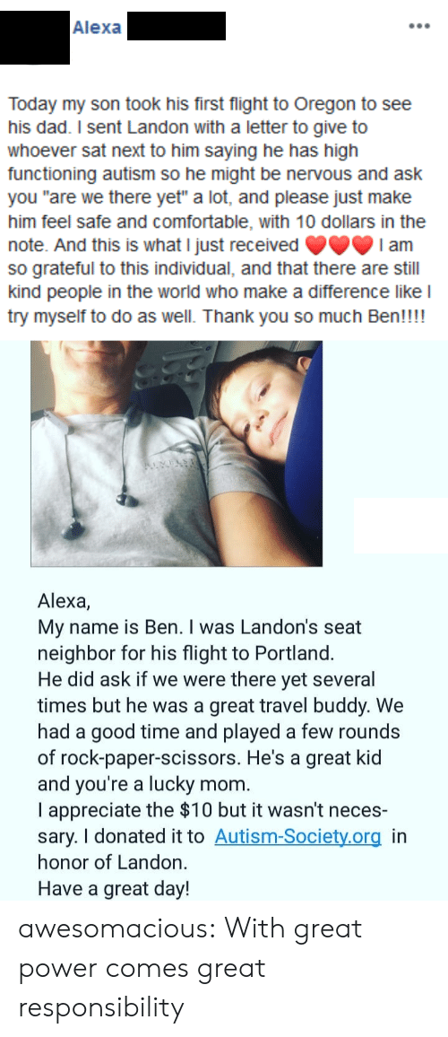 "landon: Alexa  Today my son took his first flight to Oregon to see  his dad. I sent Landon with a letter to give to  whoever sat next to him saying he has high  functioning autism so he might be nervous and ask  you ""are we there yet"" a lot, and please just make  him feel safe and comfortable, with 10 dollars in the  note. And this is what I just received  so grateful to this individual, and that there are still  kind people in the world who make a difference like l  try myself to do as well. Thank you so much Ben!!!!  I am  Alexa,  My name is Ben. I was Landon's seat  neighbor for his flight to Portland.  He did ask if we were there yet several  times but he was a great travel buddy. We  had a good time and played a few rounds  of rock-paper-scissors. He's a great kid  and you're a lucky  I appreciate the $10 but it wasn't neces-  sary. I donated it to Autism-Society.org in  honor of Landon.  mom.  Have a great day! awesomacious:  With great power comes great responsibility"