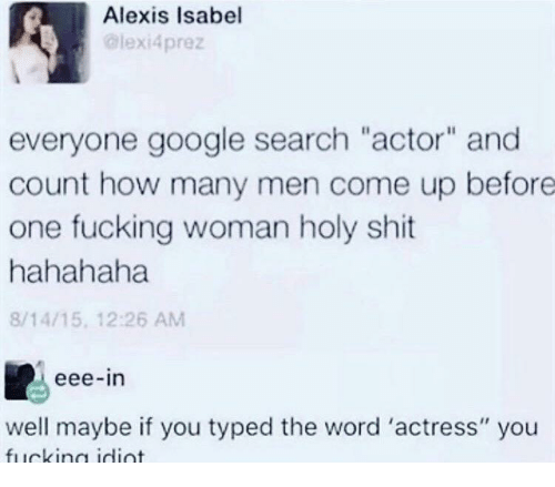 """Fucking, Google, and Shit: Alexis Isabel  lexi4prez  everyone google search """"actor"""" and  count how many men come up before  one fucking woman holy shit  hahahaha  8/14/15, 12:26 AM  eee-in  well maybe if you typed the word 'actress"""" you"""