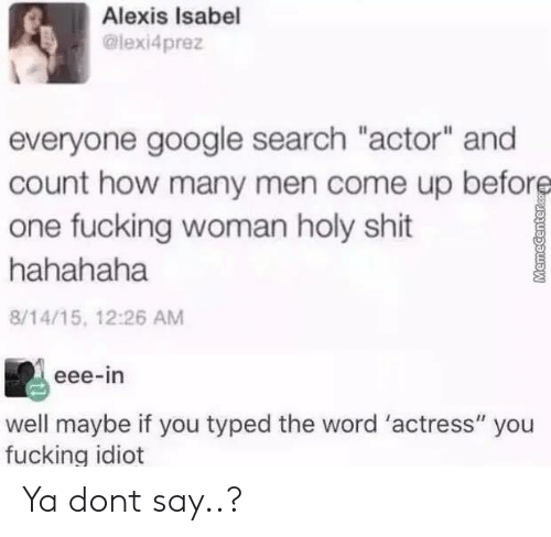 """Fucking, Google, and Shit: Alexis Isabel  @lexi4prez  everyone google search """"actor"""" and  count how many men come up before  one fucking woman holy shit  hahahaha  8/14/15, 12:26 AM  eee-in  well maybe if you typed the word 'actress"""" you  fucking idiot  MemeCenterc Ya dont say..?"""