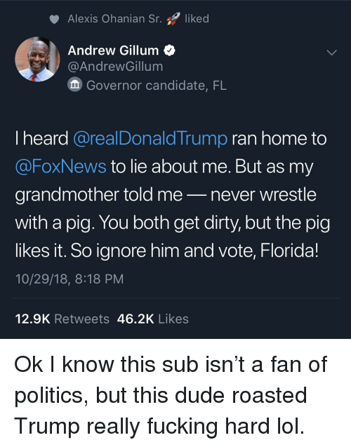 Foxnews: Alexis Ohanian Sr. liked  Andrew Gillum<  @AndrewGillum  Governor candidate, FL  I heard @realDonaldTrump ran home to  @FoxNews to lie about me. But as my  grandmother told me-never wrestle  with a pig. You both get dirty, but the pig  likes it. So ignore him and vote, Florida!  10/29/18, 8:18 PM  12.9K Retweets 46.2K Likes Ok I know this sub isn't a fan of politics, but this dude roasted Trump really fucking hard lol.