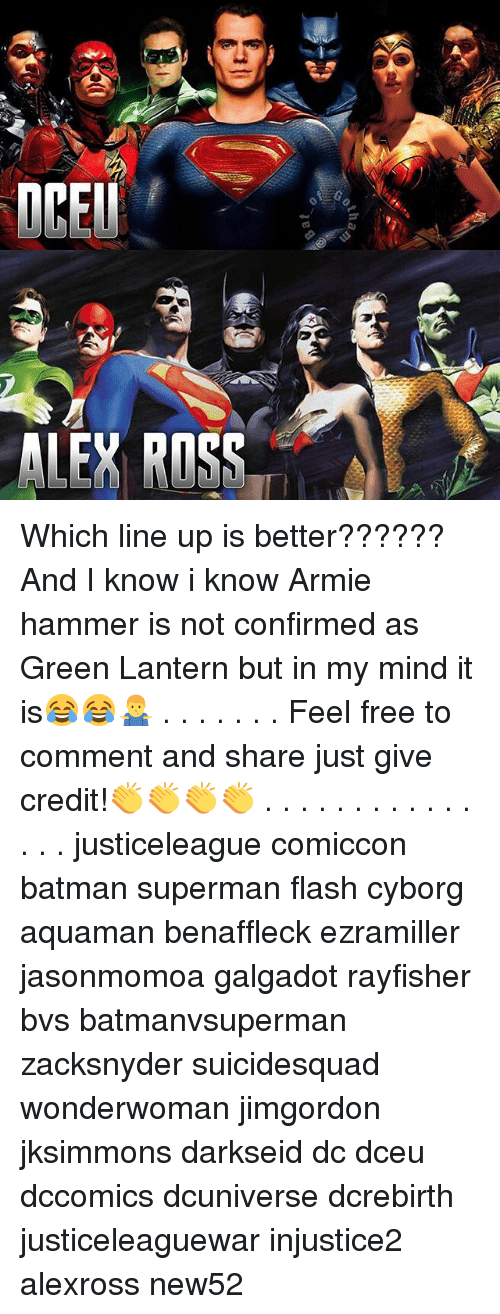 Feeling Free: ALEY ROSS Which line up is better?????? And I know i know Armie hammer is not confirmed as Green Lantern but in my mind it is😂😂🤷♂️ . . . . . . . Feel free to comment and share just give credit!👏👏👏👏 . . . . . . . . . . . . . . . justiceleague comiccon batman superman flash cyborg aquaman benaffleck ezramiller jasonmomoa galgadot rayfisher bvs batmanvsuperman zacksnyder suicidesquad wonderwoman jimgordon jksimmons darkseid dc dceu dccomics dcuniverse dcrebirth justiceleaguewar injustice2 alexross new52